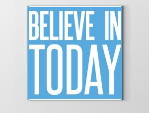 Believe In Today